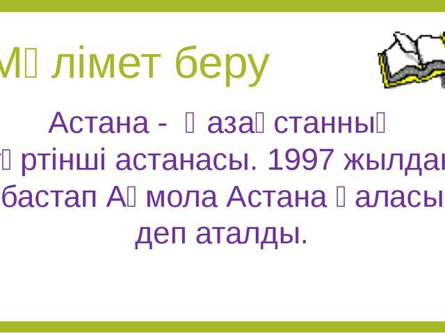Мәлімет беру Астана - Қазақстанның төртінші астанасы. 1997 жылдан бастап Ақмо...