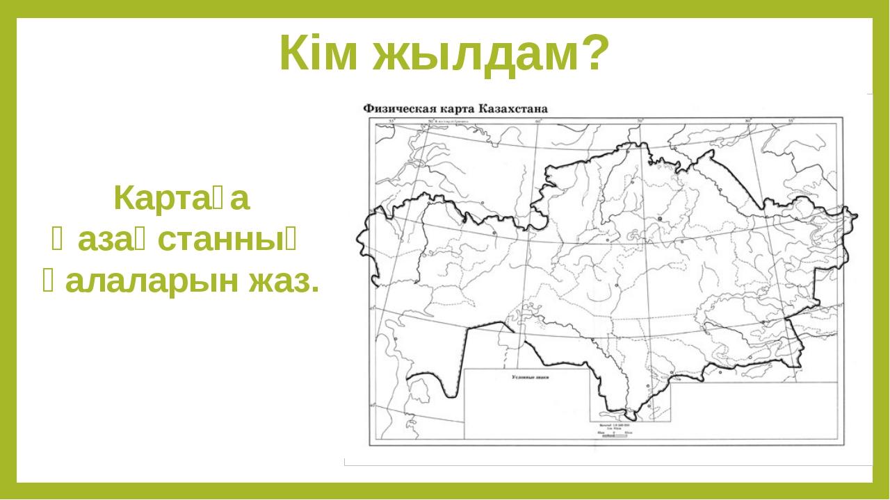 Кім жылдам? Картаға Қазақстанның қалаларын жаз.