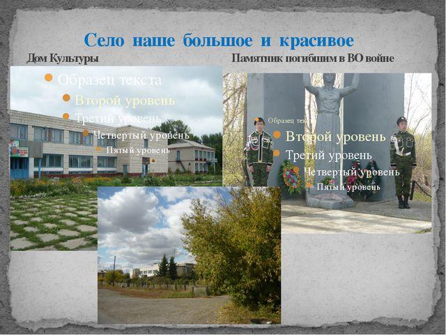 Село наше большое и красивое Дом Культуры Памятник погибшим в ВО войне