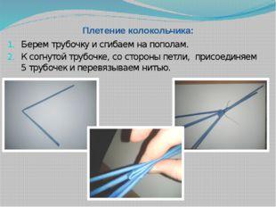 Плетение колокольчика: Берем трубочку и сгибаем на пополам. К согнутой трубоч