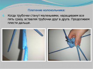Плетение колокольчика: Когда трубочки станут маленькими, наращиваем все пять
