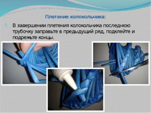 Плетение колокольчика: В завершении плетения колокольчика последнюю трубочку