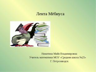 Лента Мёбиуса Никитина Майя Владимировна Учитель математики МОУ «Средняя шк