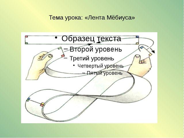 Тема урока: «Лента Мёбиуса»