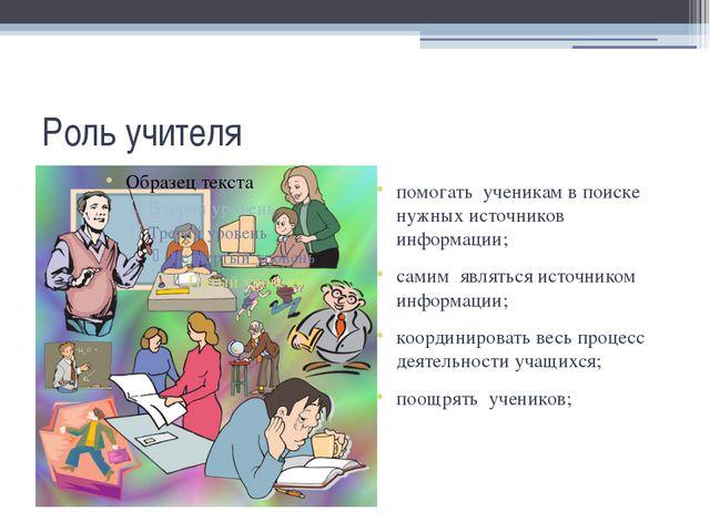 Роль учителя помогать ученикам в поиске нужных источников информации; самим я...