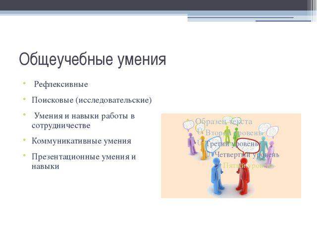 Общеучебные умения Рефлексивные Поисковые (исследовательские) Умения и навыки...