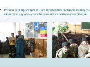 Работа над проектом по исследованию бытовой культуры казаков и изучению особе