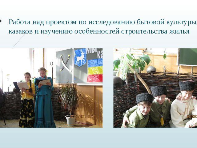 Работа над проектом по исследованию бытовой культуры казаков и изучению особе...