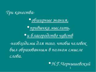 Три качества- обширные знания, привычка мыслить, и благородство чувств -необх