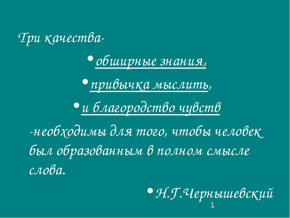 Три качества- обширные знания, привычка мыслить, и благородство чувств -необх...
