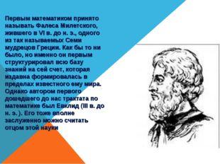 Первым математиком принято называть Фалеса Милетского, жившего в VI в. до н.