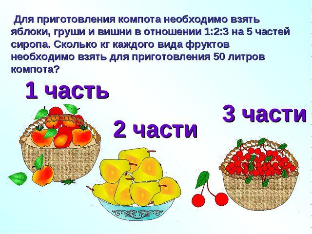 Для приготовления компота необходимо взять яблоки, груши и вишни в отношении...