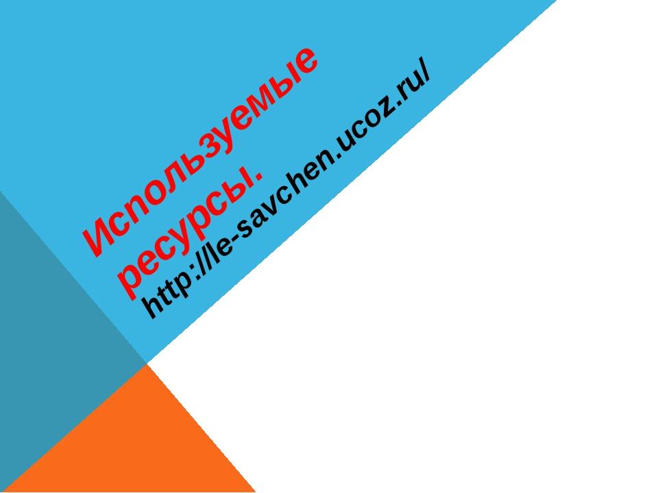 Используемые ресурсы. http://le-savchen.ucoz.ru/