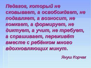 Педагог, который не сковывает, а освобождает, не подавляет, а возносит, не ко