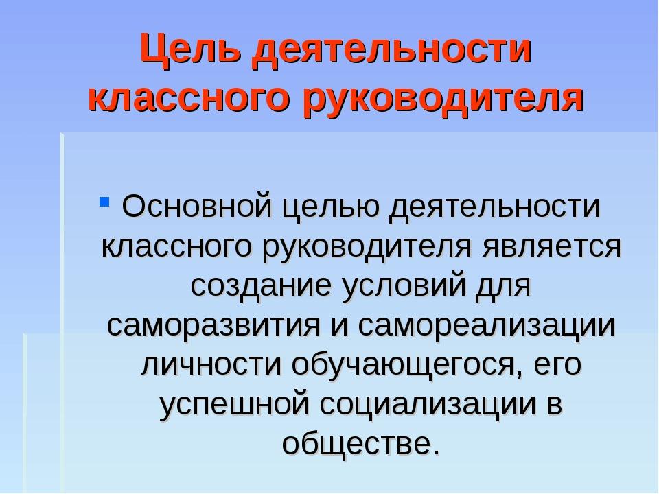 Цель деятельности классного руководителя Основной целью деятельности классног...
