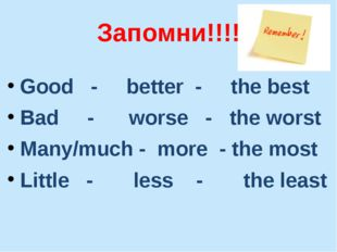 Запомни!!!! Good - better - the best Bad - worse - the worst Many/much - more