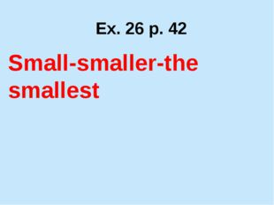 Ex. 26 p. 42 Small-smaller-the smallest