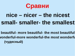 Сравни nice – nicer – the nicest small- smaller- the smallest beautiful- more