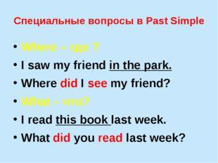 Специальные вопросы в Past Simple Where – где ? I saw my friend in the park.