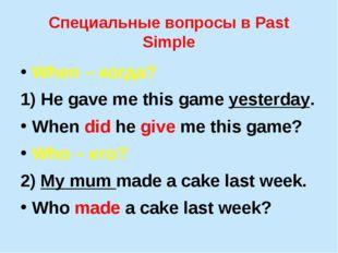 Специальные вопросы в Past Simple When – когда? 1) He gave me this game yeste