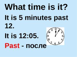 What time is it? It is 5 minutes past 12. It is 12:05. Past - после