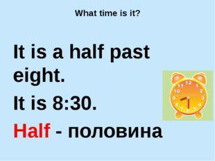 What time is it? It is a half past eight. It is 8:30. Half - половина