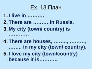 Ex. 13 План I live in ………. There are ……… in Russia. My city (town/ country) i