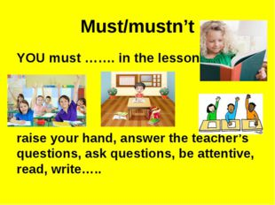 Must/mustn't YOU must ……. in the lesson. raise your hand, answer the teacher'
