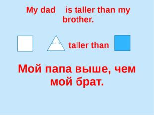 My dad is taller than my brother. Мой папа выше, чем мой брат. taller than