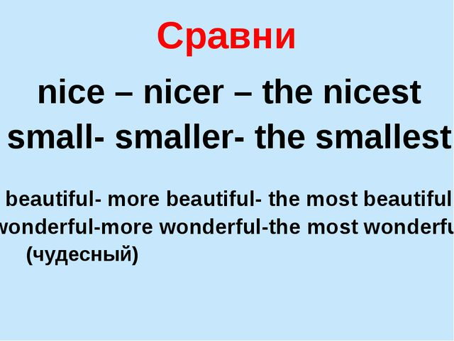 Сравни nice – nicer – the nicest small- smaller- the smallest beautiful- more...