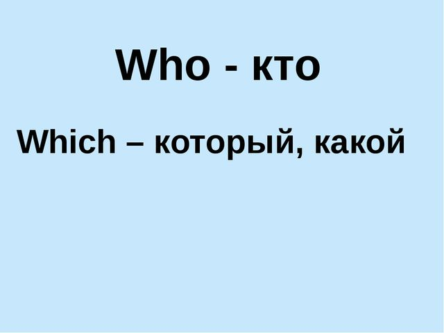 Who - кто Which – который, какой