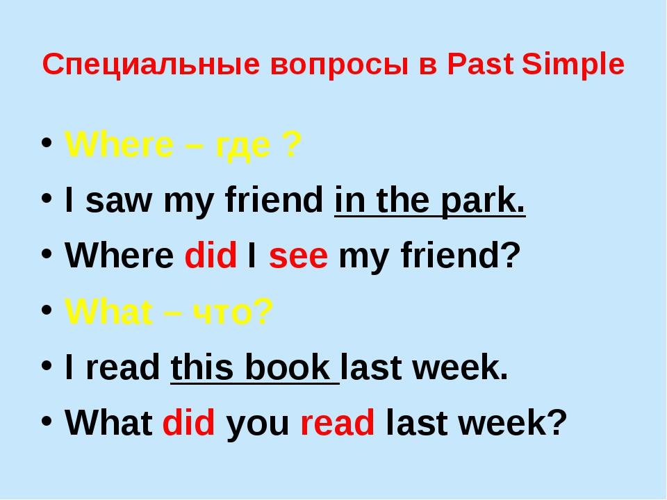 Специальные вопросы в Past Simple Where – где ? I saw my friend in the park....