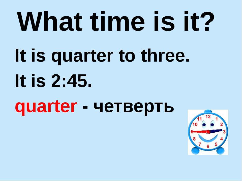 It is quarter to three. It is 2:45. quarter - четверть What time is it?