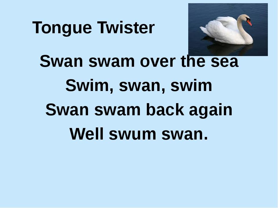 Tongue Twister Swan swam over the sea Swim, swan, swim Swan swam back again W...