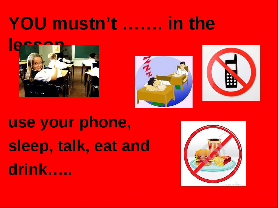 YOU mustn't ……. in the lesson. use your phone, sleep, talk, eat and drink…..