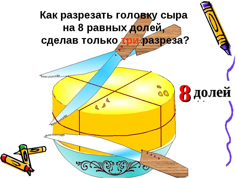 2 доли 4 Как разрезать головку сыра на 8 равных долей, сделав только три разр...