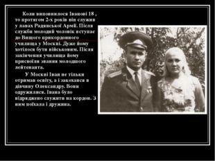 Коли виповнилося Іванові 18 , то протягом 2-х років він служив у лавах Радян