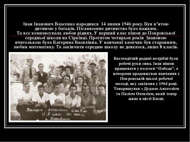 Іван Іванович Власенко народився 14 липня 1946 року. Був п'ятою дитиною у бат...