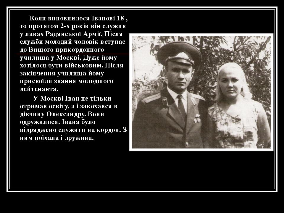 Коли виповнилося Іванові 18 , то протягом 2-х років він служив у лавах Радян...