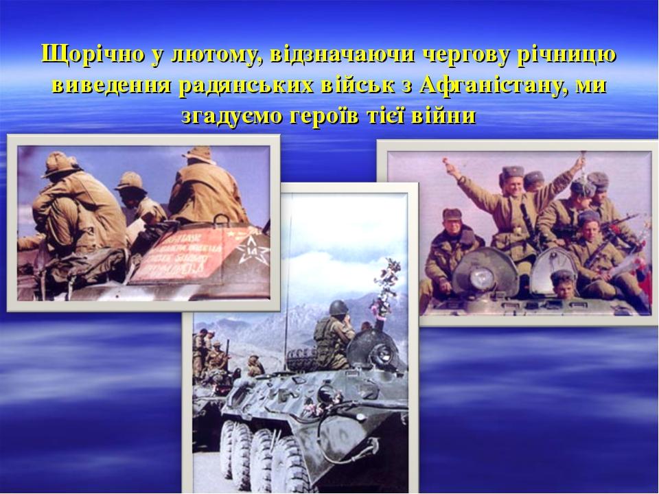 Щорічно у лютому, відзначаючи чергову річницю виведення радянських військ з...