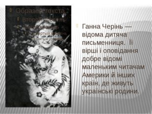 Ганна Черінь— відома дитяча письменниця. Її вірші і оповідання добре відомі