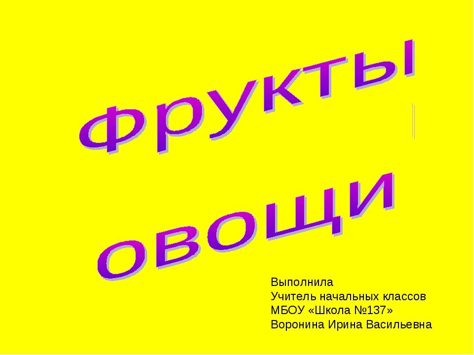 Выполнила Учитель начальных классов МБОУ «Школа №137» Воронина Ирина Васильевна