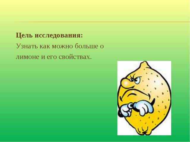 Цель исследования: Узнать как можно больше о лимоне и его свойствах.