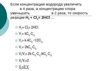 Если концентрацию водорода увеличить в 4 раза, а концентрацию хлора уменьшить