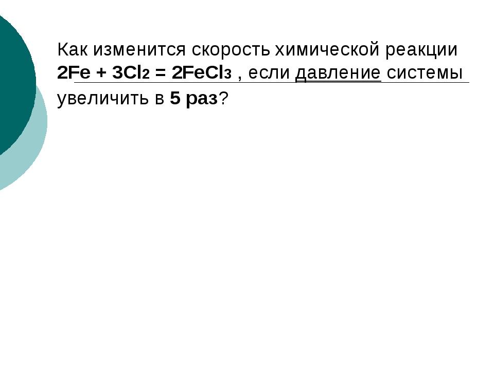 Как изменится скорость химической реакции 2Fe + 3Сl2 = 2FeСl3 , если давлени...