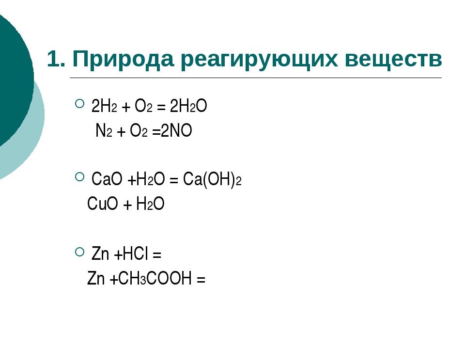 1. Природа реагирующих веществ 2H2 + O2 = 2H2O N2 + O2 =2NO CaO +H2O = Ca(OH)...