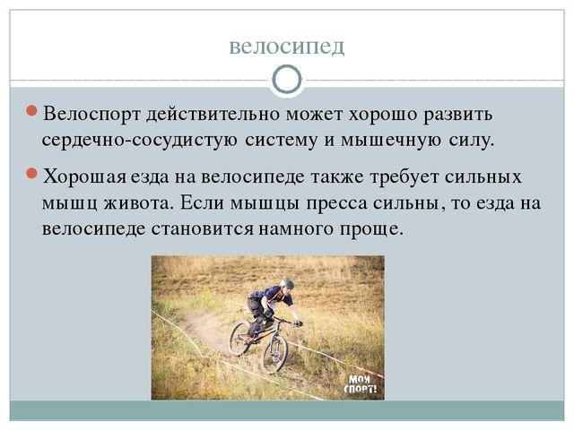 велосипед Велоспорт действительно может хорошо развить сердечно-сосудистую си...