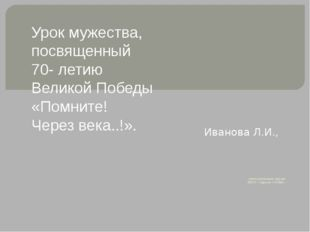 учитель начальных классов МБОУ г. Кургана «СО№43». Иванова Л.И., Урок мужест