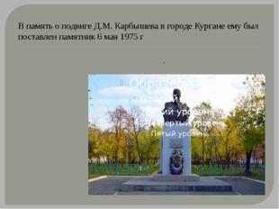 В память о подвиге Д.М. Карбышева в городе Кургане ему был поставлен памятник