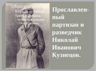 Прославлен- ный партизан и разведчик Николай Иванович Кузнецов.